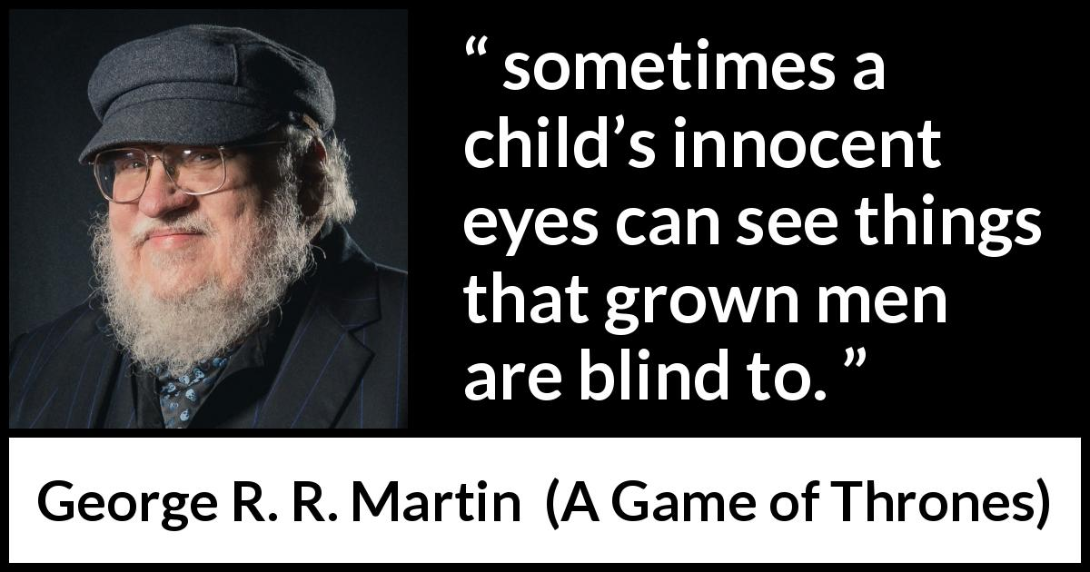 "George R. R. Martin about blindness (""A Game of Thrones"", 1996) - sometimes a child's innocent eyes can see things that grown men are blind to."