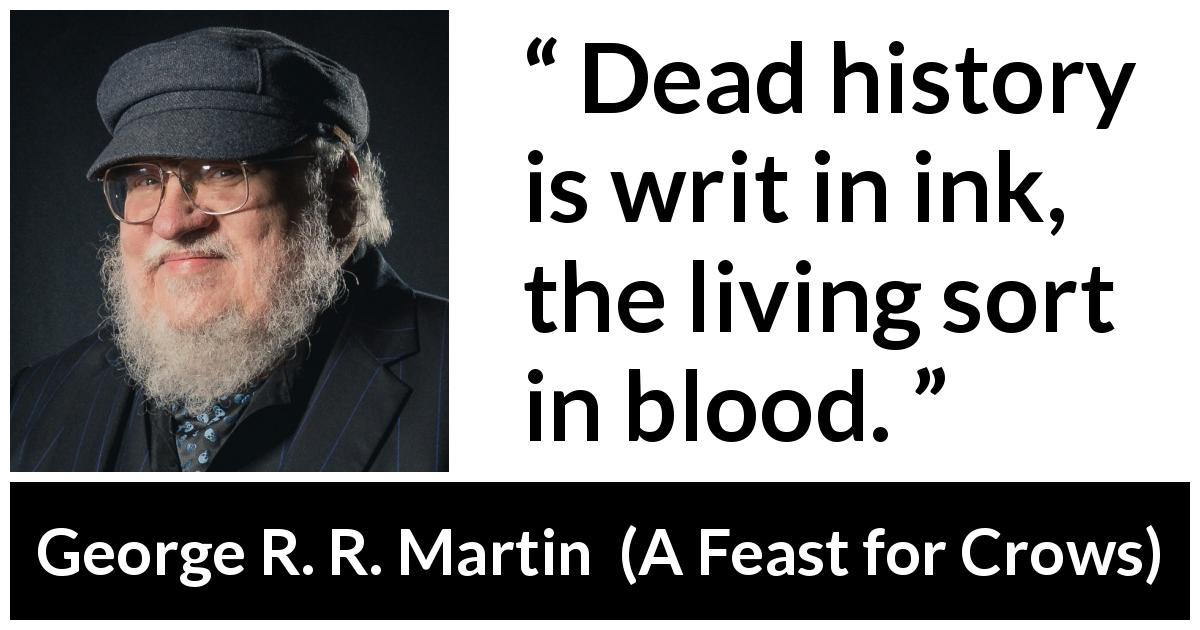 George R. R. Martin quote about blood from A Feast for Crows - Dead history is writ in ink, the living sort in blood.