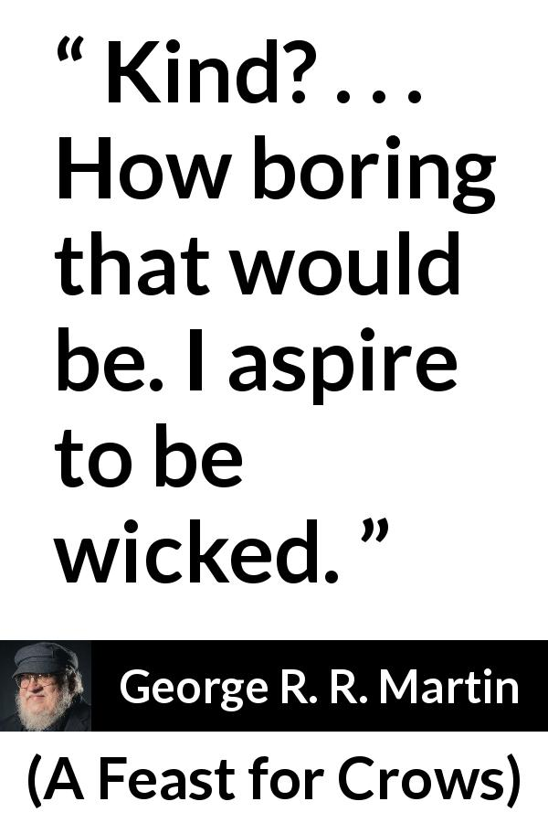 George R. R. Martin quote about boredom from A Feast for Crows - Kind? . . . How boring that would be. I aspire to be wicked.