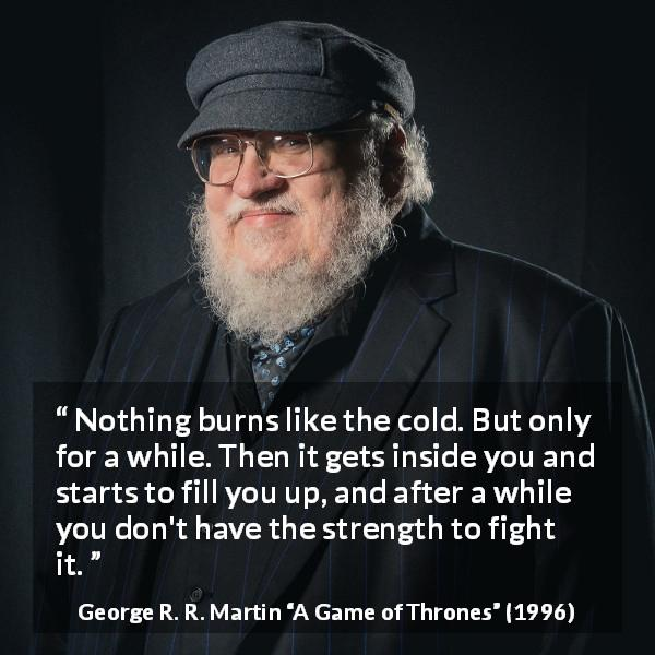 "George R. R. Martin about burning (""A Game of Thrones"", 1996) - Nothing burns like the cold. But only for a while. Then it gets inside you and starts to fill you up, and after a while you don't have the strength to fight it."