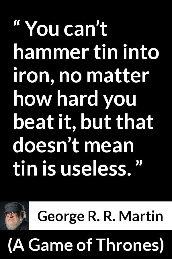 "George R. R. Martin about change (""A Game of Thrones"", 1996) - You can't hammer tin into iron, no matter how hard you beat it, but that doesn't mean tin is useless."