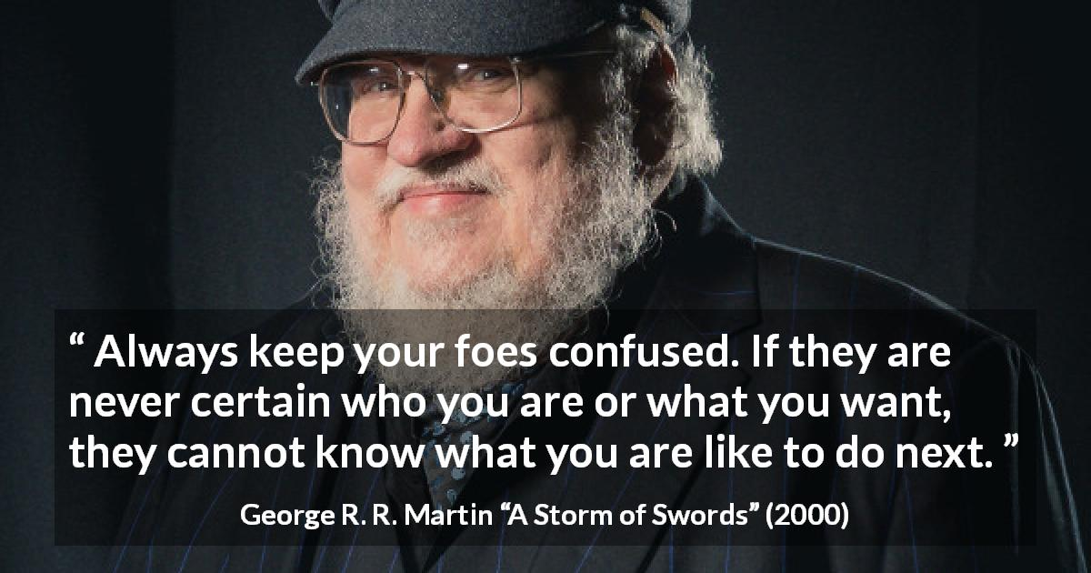 "George R. R. Martin about confusion (""A Storm of Swords"", 2000) - Always keep your foes confused. If they are never certain who you are or what you want, they cannot know what you are like to do next."