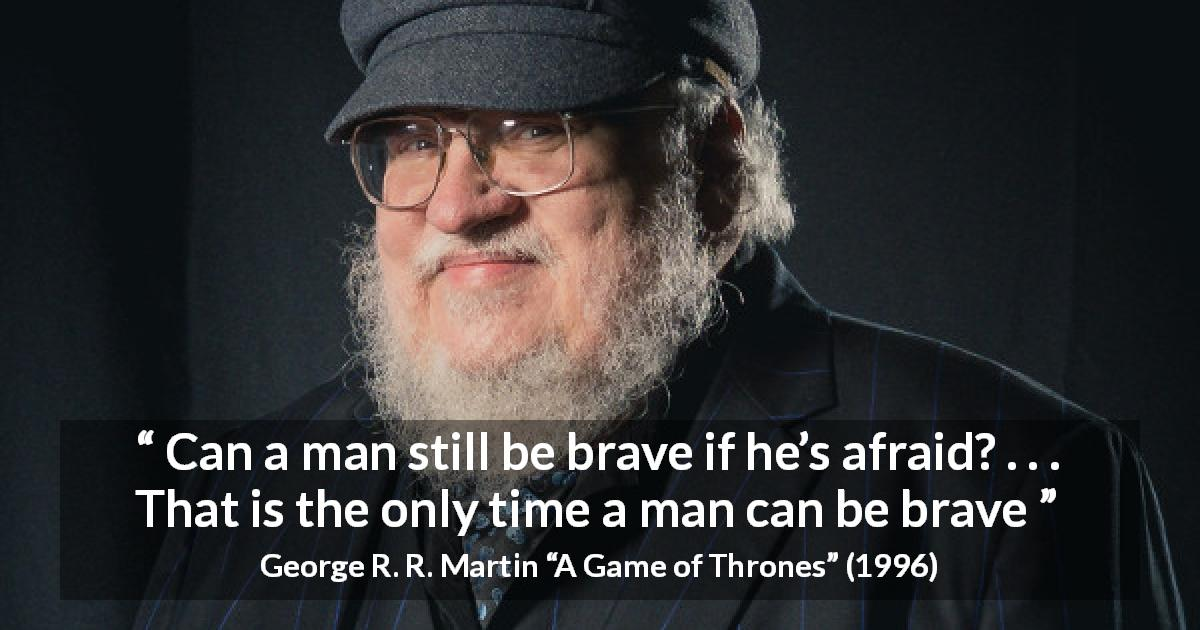 "George R. R. Martin about courage (""A Game of Thrones"", 1996) - Can a man still be brave if he's afraid? . . . That is the only time a man can be brave"