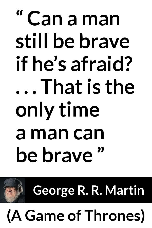 George R. R. Martin quote about courage from A Game of Thrones (1996) - Can a man still be brave if he's afraid?  . . . That is the only time a man can be brave