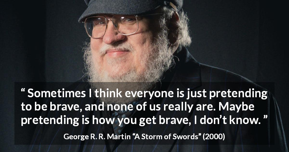 "George R. R. Martin about courage (""A Storm of Swords"", 2000) - Sometimes I think everyone is just pretending to be brave, and none of us really are. Maybe pretending is how you get brave, I don't know."