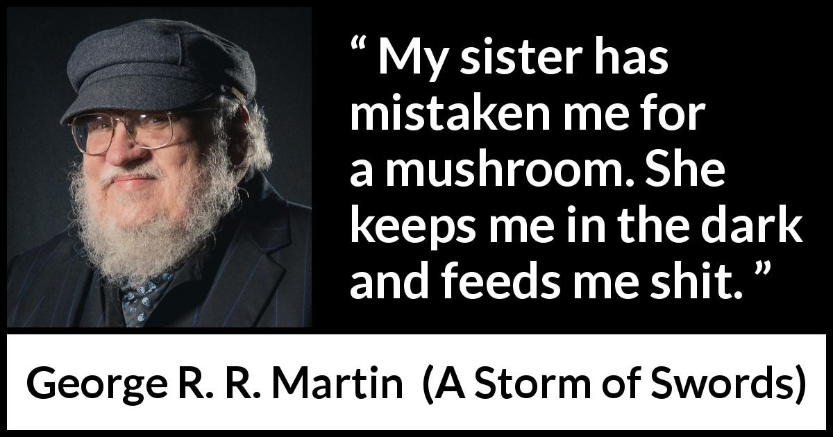 George R. R. Martin quote about cure from A Storm of Swords (2000) - My sister has mistaken me for a mushroom. She keeps me in the dark and feeds me shit.