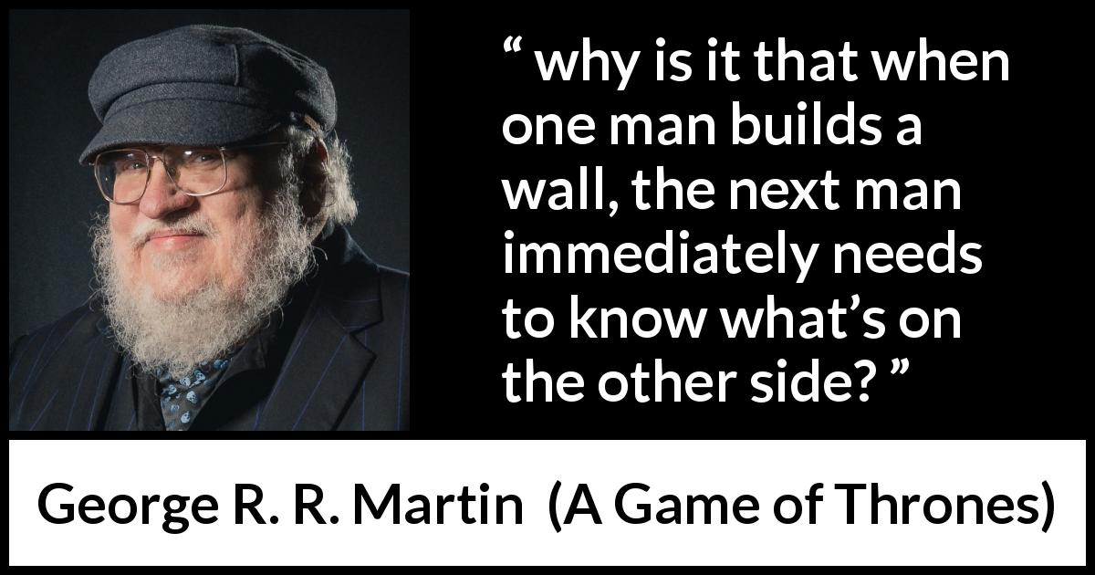 "George R. R. Martin about curiosity (""A Game of Thrones"", 1996) - why is it that when one man builds a wall, the next man immediately needs to know what's on the other side?"
