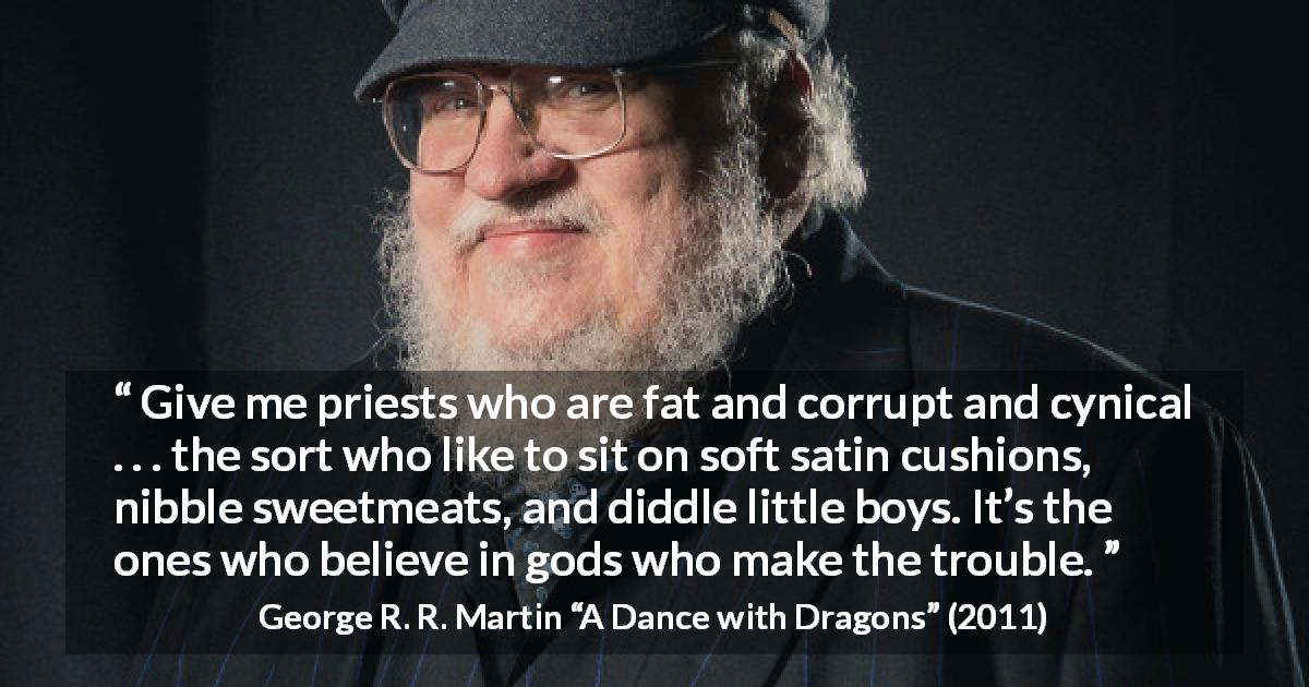 "George R. R. Martin about cynicism (""A Dance with Dragons"", 2011) - Give me priests who are fat and corrupt and cynical . . . the sort who like to sit on soft satin cushions, nibble sweetmeats, and diddle little boys. It's the ones who believe in gods who make the trouble."