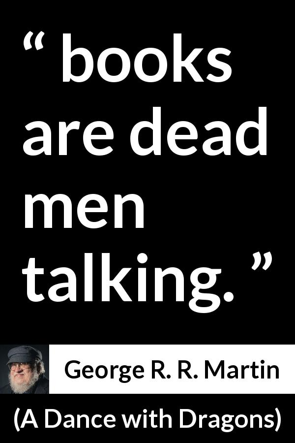 "George R. R. Martin about death (""A Dance with Dragons"", 2011) - books are dead men talking."