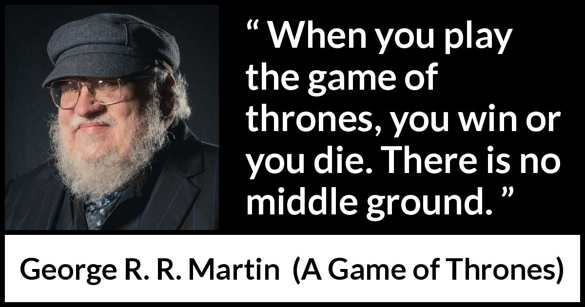 George R. R. Martin - A Game of Thrones - When you play the game of thrones, you win or you die. There is no middle ground.