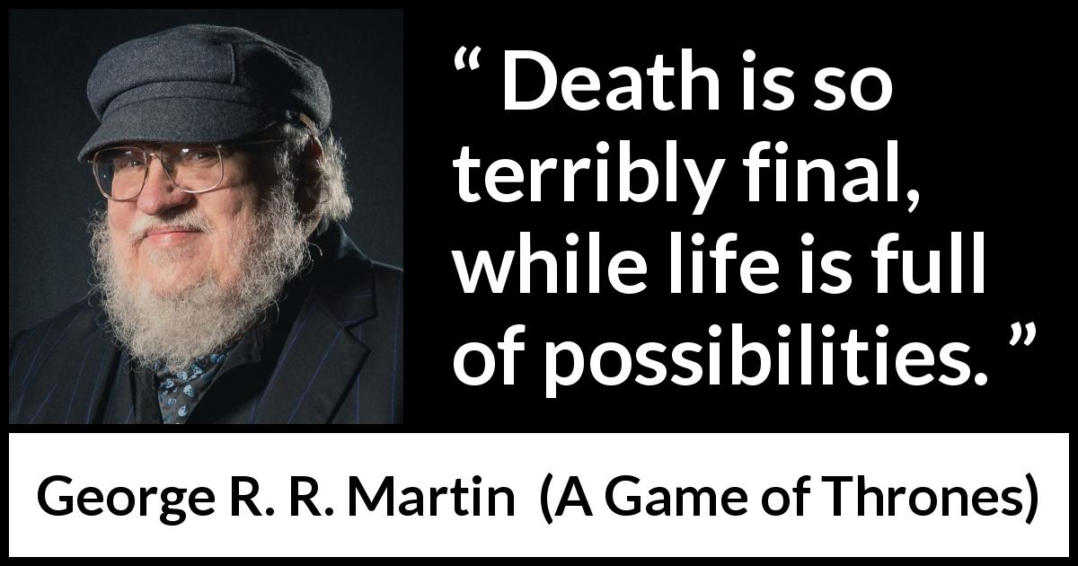 George R. R. Martin quote about death from A Game of Thrones (1996) - Death is so terribly final, while life is full of possibilities.