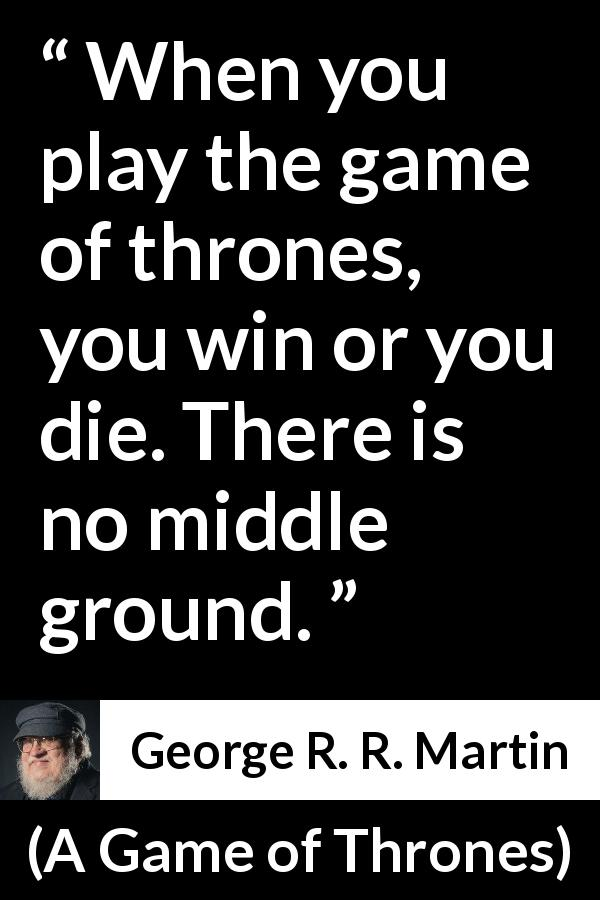 "George R. R. Martin about death (""A Game of Thrones"", 1996) - When you play the game of thrones, you win or you die. There is no middle ground."