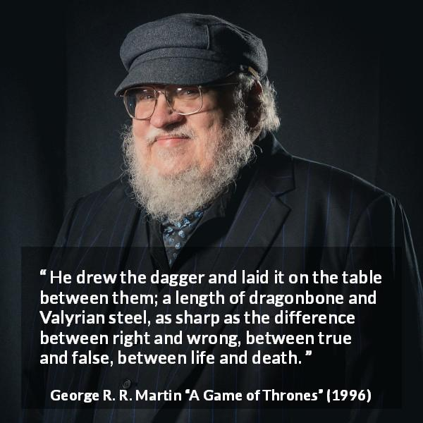 George R. R. Martin quote about death from A Game of Thrones (1996) - He drew the dagger and laid it on the table between them; a length of dragonbone and Valyrian steel, as sharp as the difference between right and wrong, between true and false, between life and death.