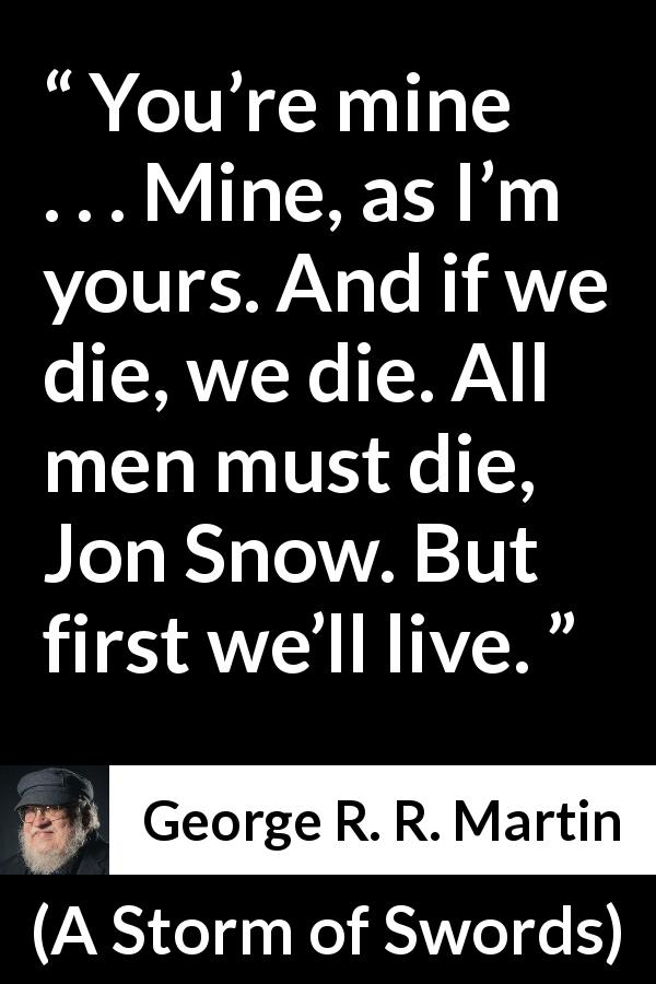 "George R. R. Martin about death (""A Storm of Swords"", 2000) - You're mine . . . Mine, as I'm yours. And if we die, we die. All men must die, Jon Snow. But first we'll live."