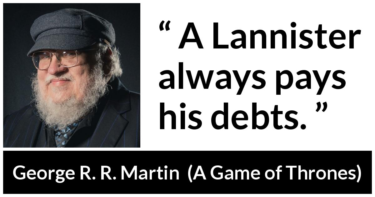 "George R. R. Martin about debts (""A Game of Thrones"", 1996) - A Lannister always pays his debts."