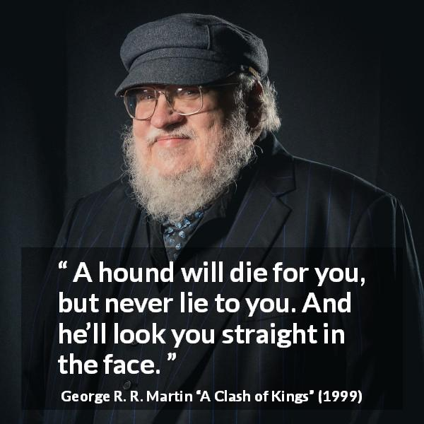 "George R. R. Martin about dogs (""A Clash of Kings"", 1999) - A hound will die for you, but never lie to you. And he'll look you straight in the face."