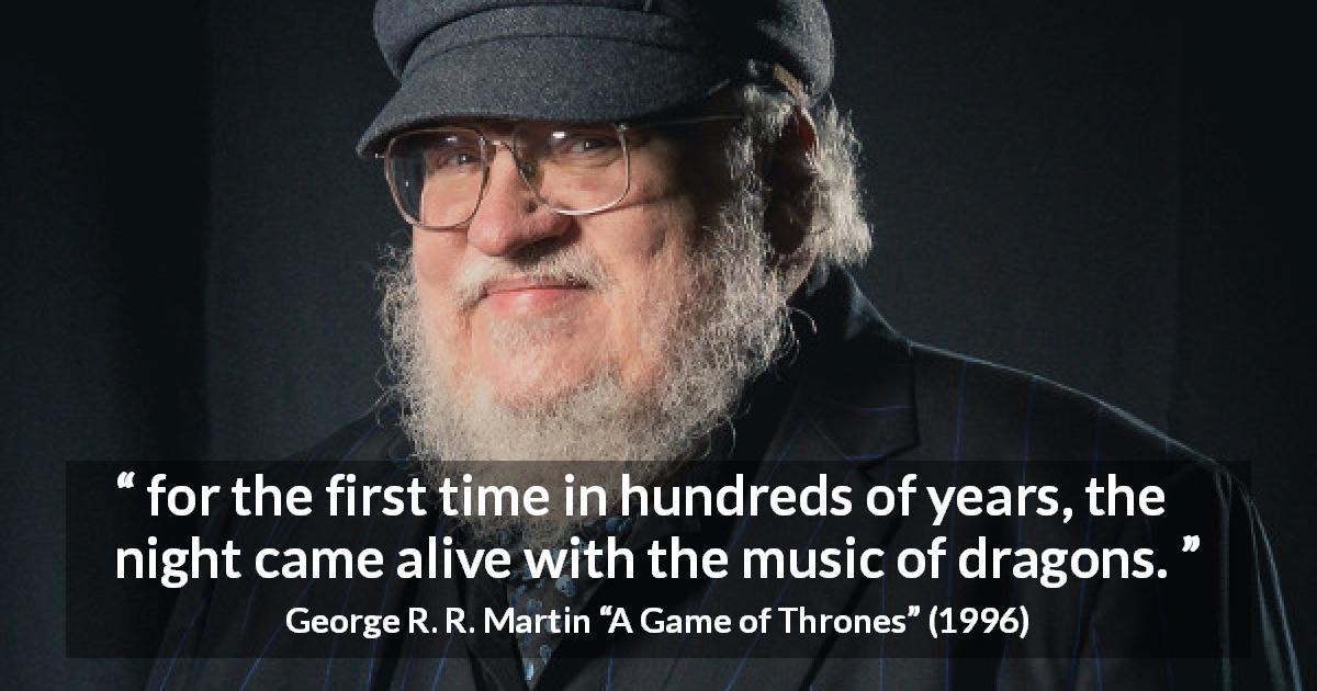 "George R. R. Martin about dragons (""A Game of Thrones"", 1996) - for the first time in hundreds of years, the night came alive with the music of dragons."