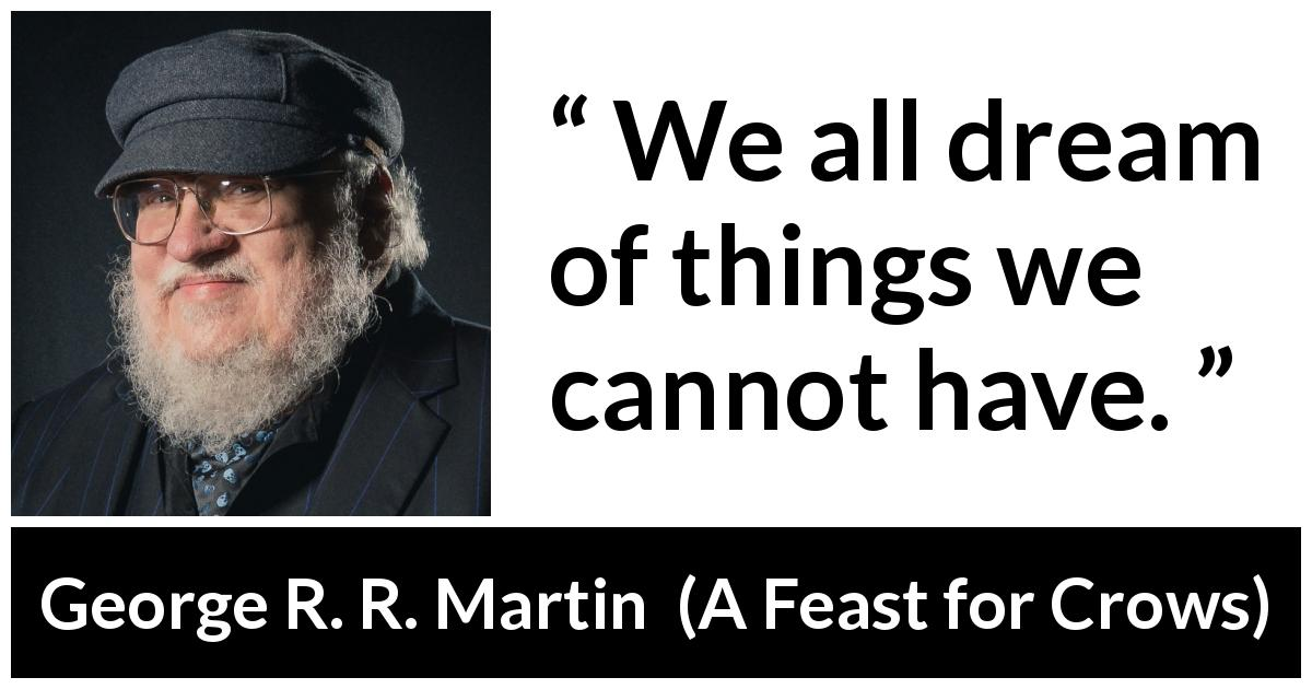 "George R. R. Martin about dream (""A Feast for Crows"", 2005) - We all dream of things we cannot have."