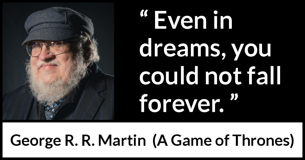 George R. R. Martin - A Game of Thrones - Even in dreams, you could not fall forever.