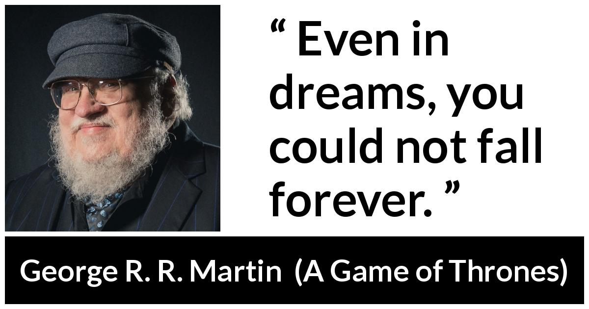 George R. R. Martin quote about dreams from A Game of Thrones (1996) - Even in dreams, you could not fall forever.