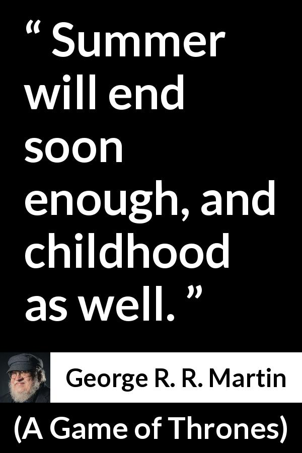 "George R. R. Martin about end (""A Game of Thrones"", 1996) - Summer will end soon enough, and childhood as well."