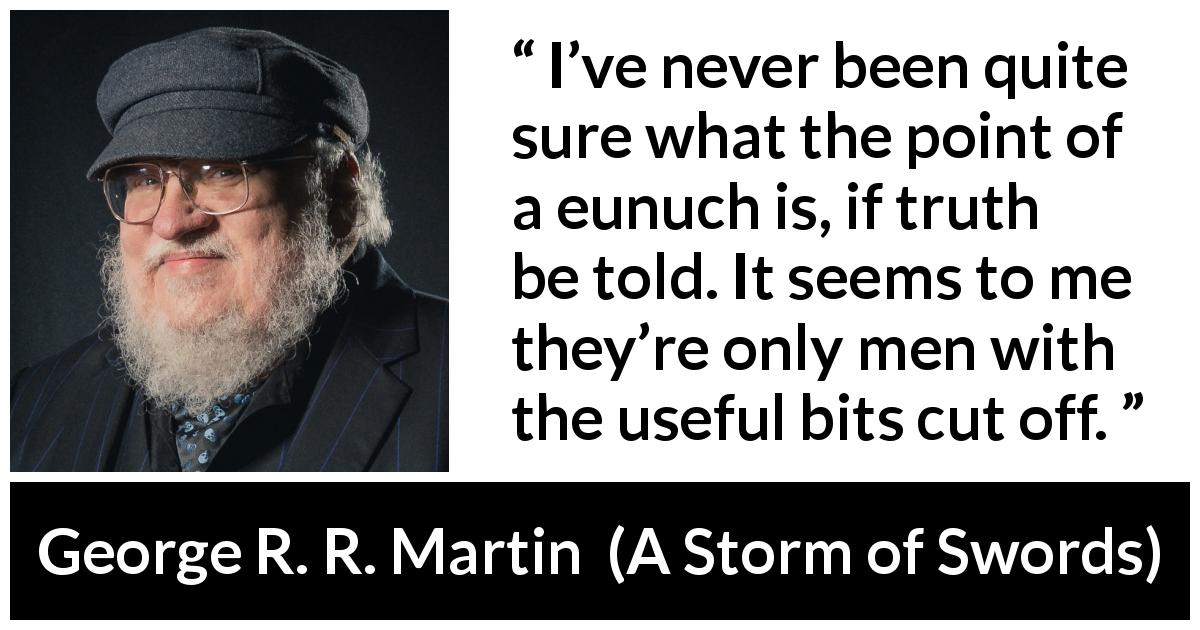 "George R. R. Martin about eunuchs (""A Storm of Swords"", 2000) - I've never been quite sure what the point of a eunuch is, if truth be told. It seems to me they're only men with the useful bits cut off."