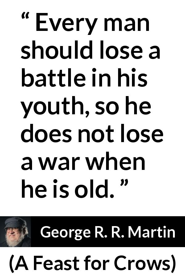 "George R. R. Martin about experience (""A Feast for Crows"", 2005) - Every man should lose a battle in his youth, so he does not lose a war when he is old."