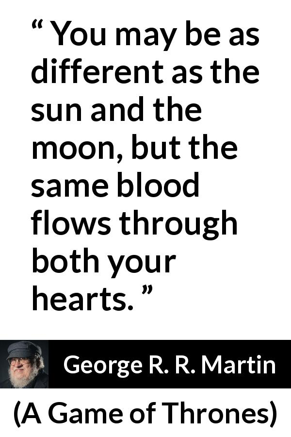 "George R. R. Martin about family (""A Game of Thrones"", 1996) - You may be as different as the sun and the moon, but the same blood flows through both your hearts."