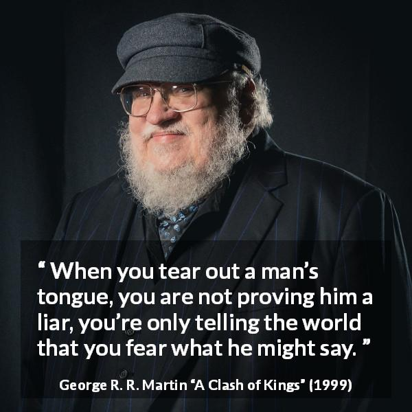 "George R. R. Martin about fear (""A Clash of Kings"", 1999) - When you tear out a man's tongue, you are not proving him a liar, you're only telling the world that you fear what he might say."