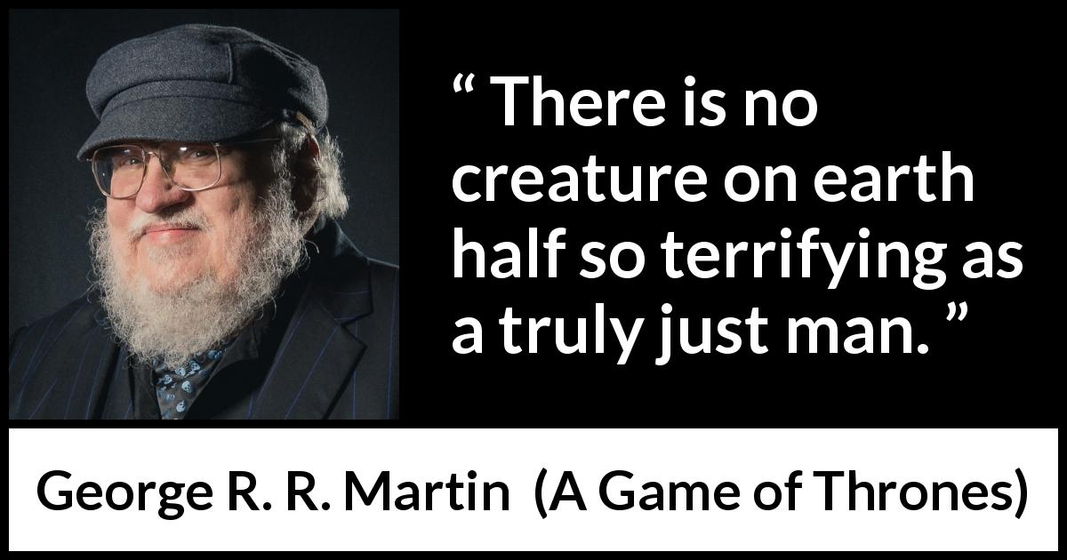George R. R. Martin quote about fear from A Game of Thrones (1996) - There is no creature on earth half so terrifying as a truly just man.