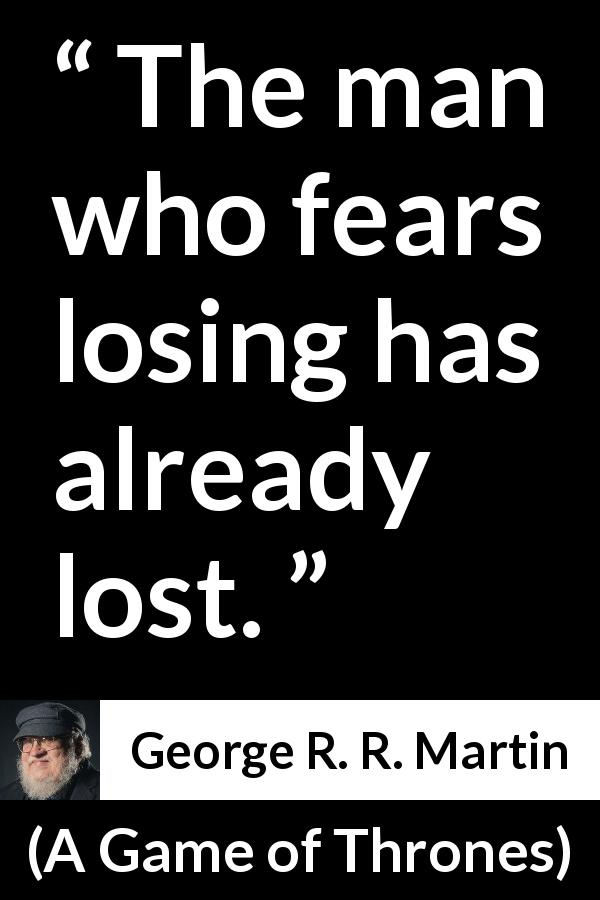 George R. R. Martin quote about fear from A Game of Thrones (1996) - The man who fears losing has already lost.