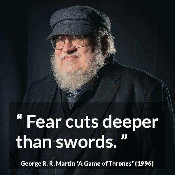 "George R. R. Martin about fear (""A Game of Thrones"", 1996) - Fear cuts deeper than swords."
