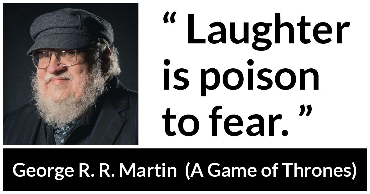 George R. R. Martin - A Game of Thrones - Laughter is poison to fear.