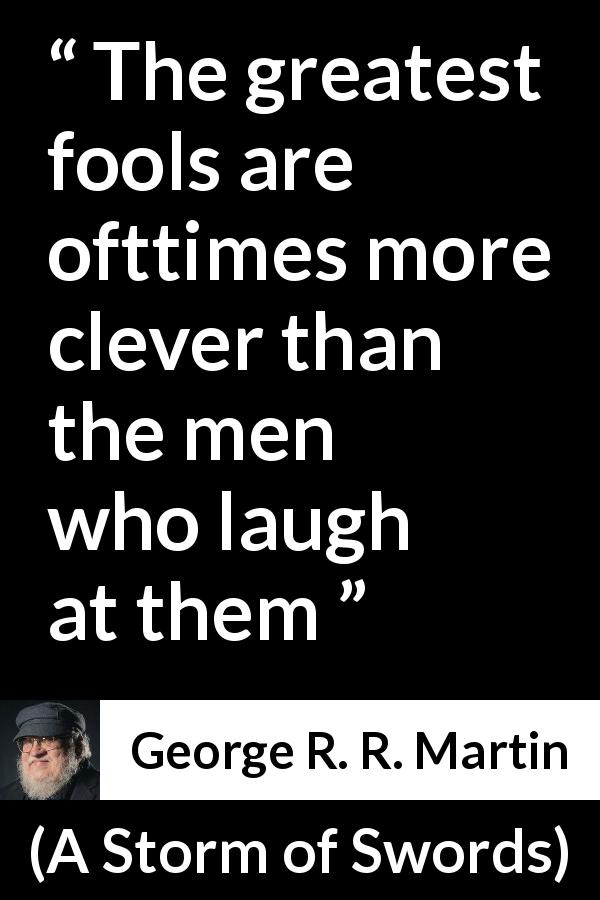 George R. R. Martin quote about foolishness from A Storm of Swords (2000) - The greatest fools are ofttimes more clever than the men who laugh at them