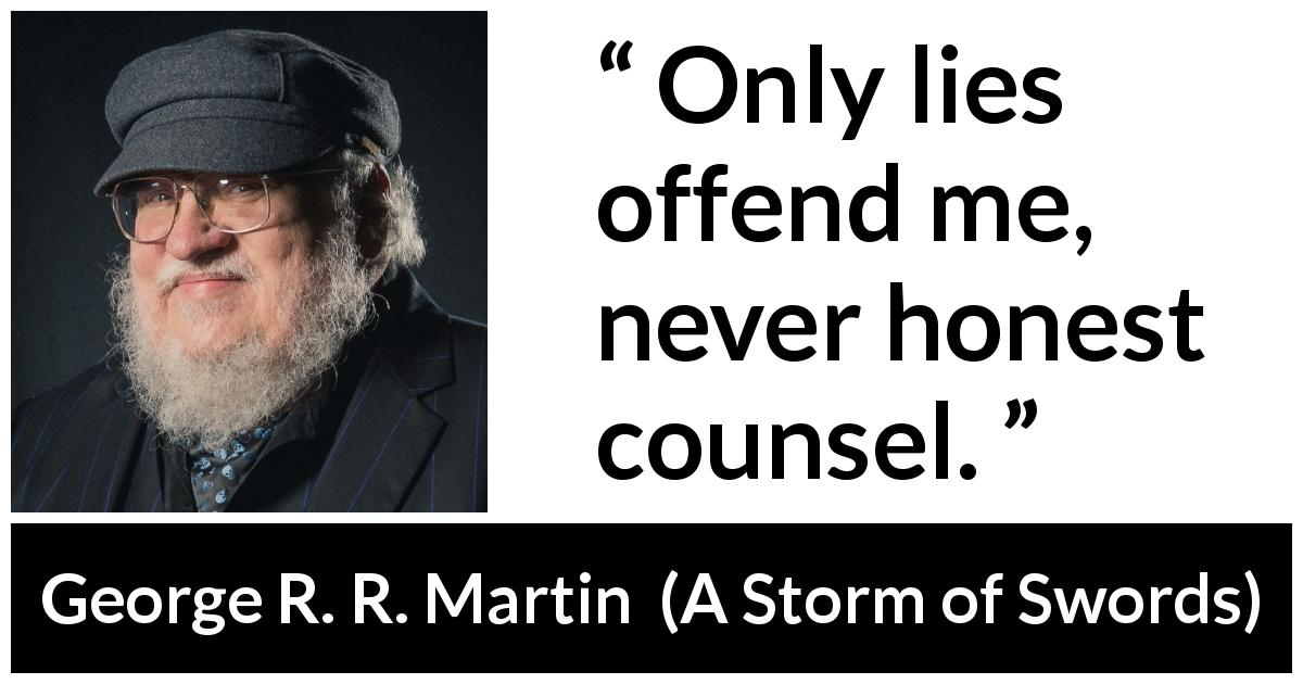 "George R. R. Martin about honesty (""A Storm of Swords"", 2000) - Only lies offend me, never honest counsel."