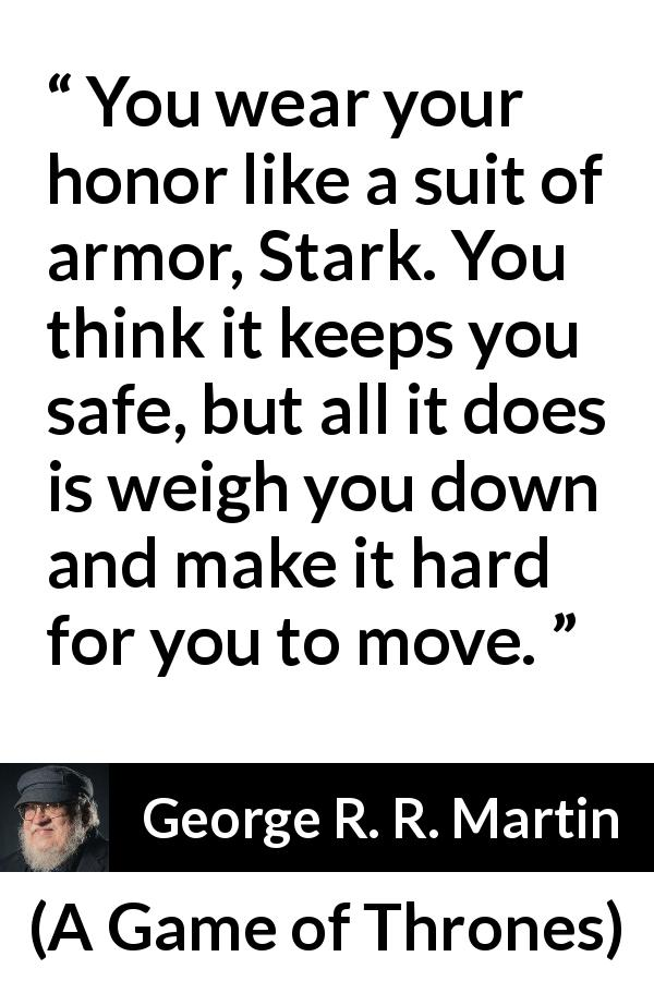 George R. R. Martin quote about honor from A Game of Thrones (1996) - You wear your honor like a suit of armor, Stark. You think it keeps you safe, but all it does is weigh you down and make it hard for you to move.