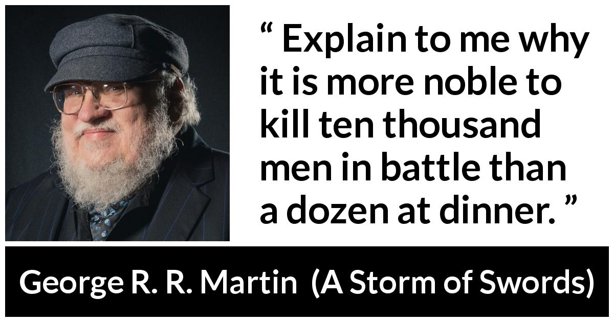 "George R. R. Martin about killing (""A Storm of Swords"", 2000) - Explain to me why it is more noble to kill ten thousand men in battle than a dozen at dinner."