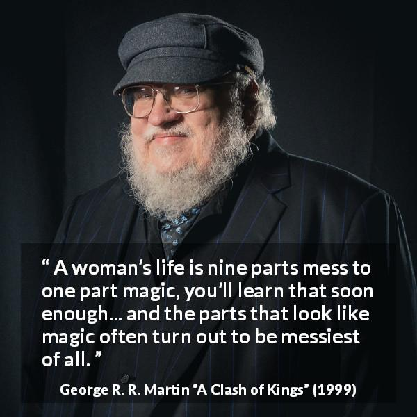 "George R. R. Martin about life (""A Clash of Kings"", 1999) - A woman's life is nine parts mess to one part magic, you'll learn that soon enough... and the parts that look like magic often turn out to be messiest of all."
