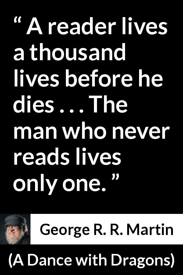"George R. R. Martin about life (""A Dance with Dragons"", 2011) - A reader lives a thousand lives before he dies . . . The man who never reads lives only one."