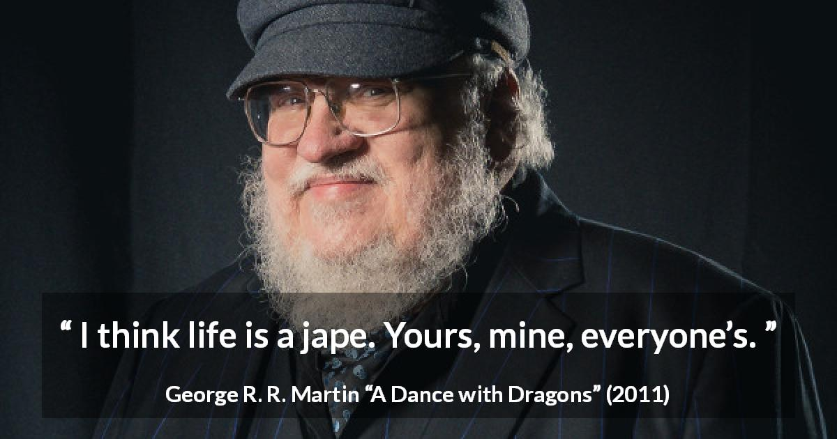 "George R. R. Martin about life (""A Dance with Dragons"", 2011) - I think life is a jape. Yours, mine, everyone's."