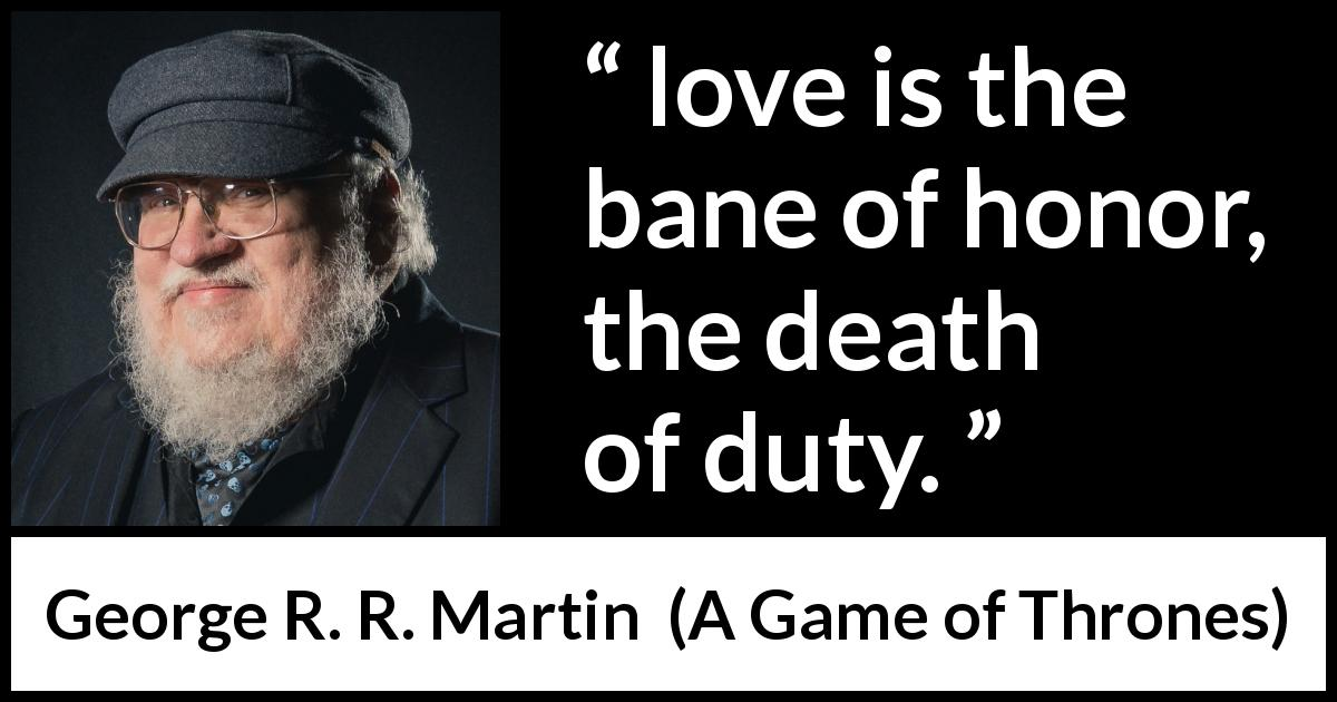 "George R. R. Martin about love (""A Game of Thrones"", 1996) - love is the bane of honor, the death of duty."