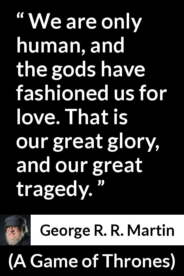 George R. R. Martin - A Game of Thrones - We are only human, and the gods have fashioned us for love. That is our great glory, and our great tragedy.