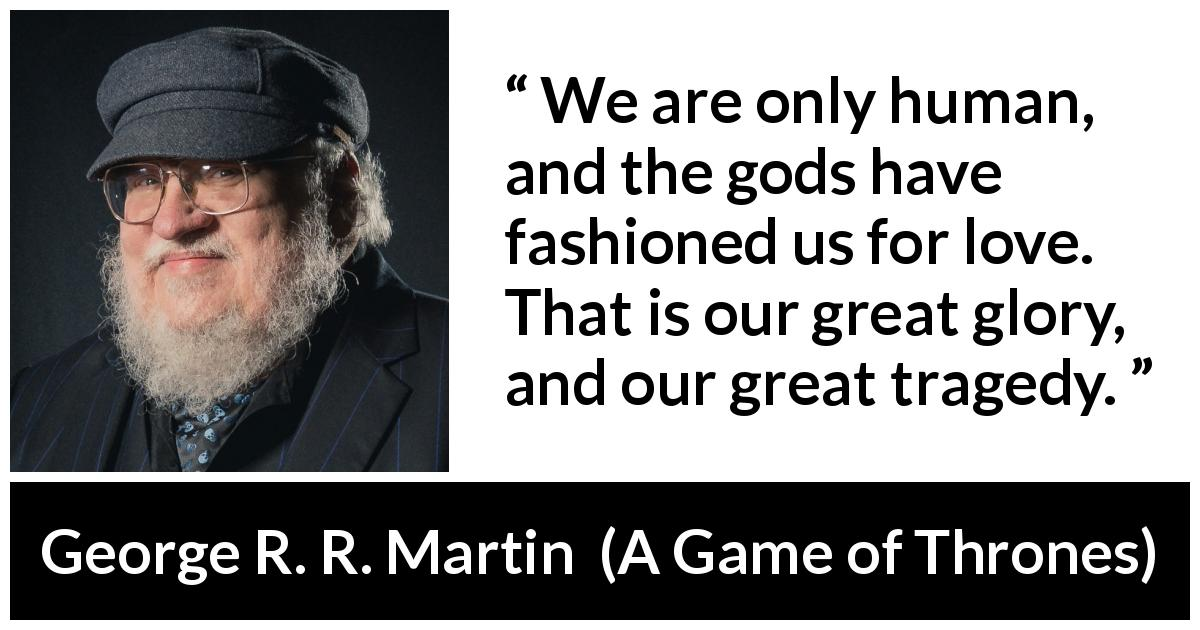 "George R. R. Martin about love (""A Game of Thrones"", 1996) - We are only human, and the gods have fashioned us for love. That is our great glory, and our great tragedy."