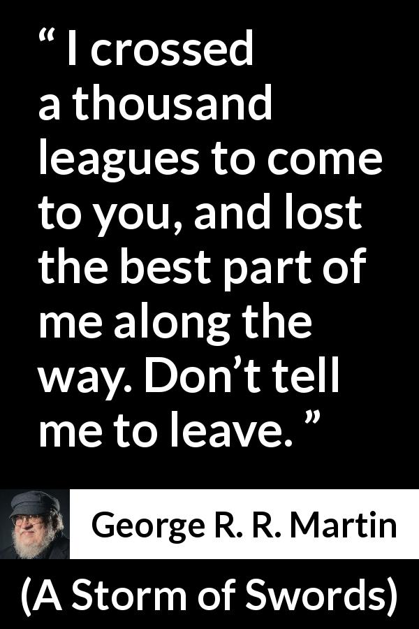 "George R. R. Martin about love (""A Storm of Swords"", 2000) - I crossed a thousand leagues to come to you, and lost the best part of me along the way. Don't tell me to leave."