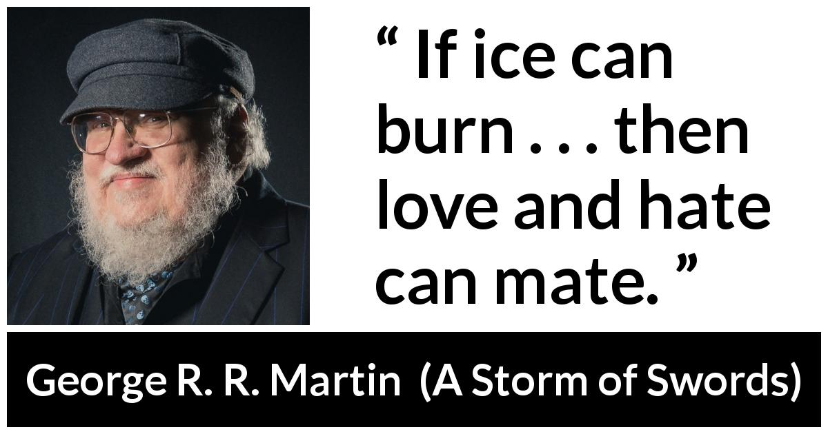 "George R. R. Martin about love (""A Storm of Swords"", 2000) - If ice can burn . . . then love and hate can mate."