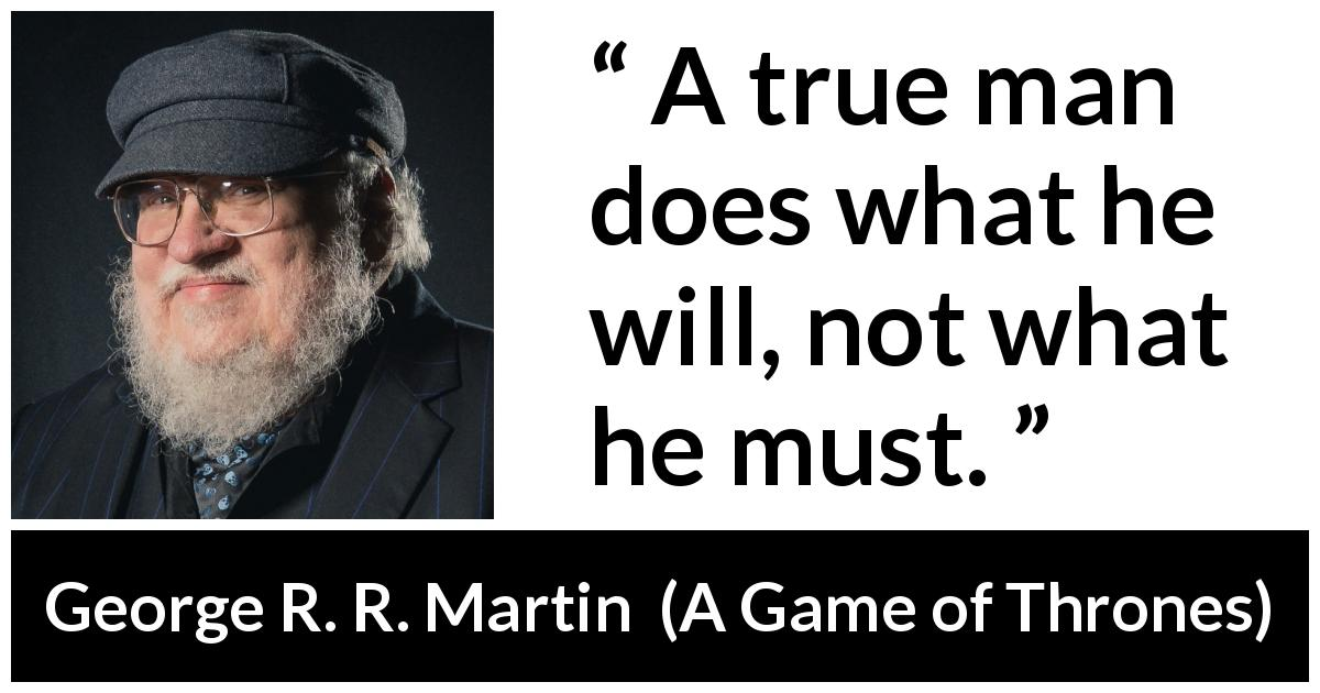 George R. R. Martin - A Game of Thrones - A true man does what he will, not what he must.