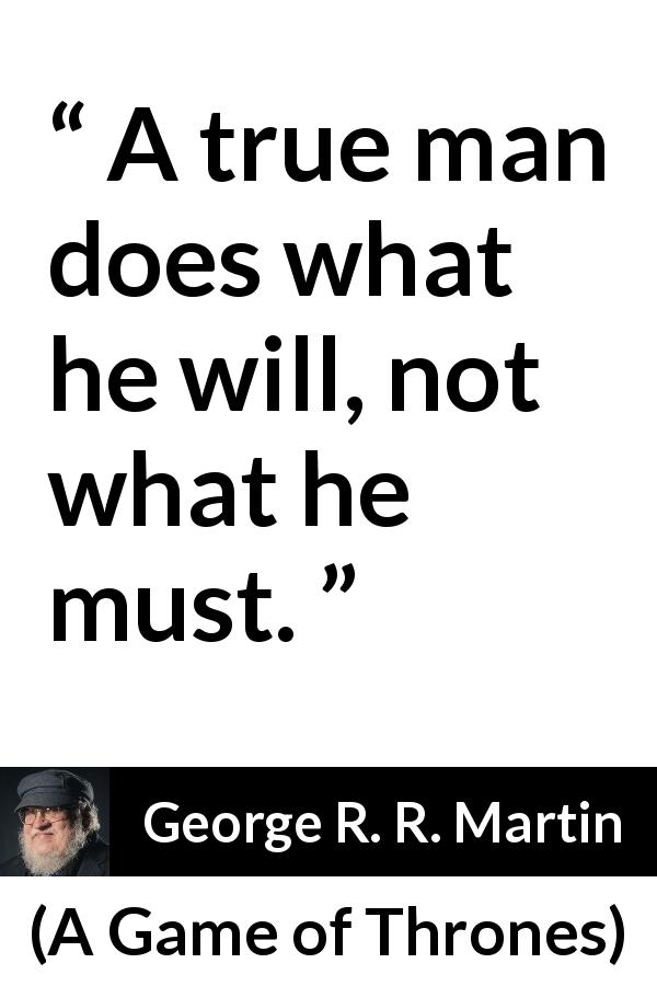 George R. R. Martin quote about men from A Game of Thrones (1996) - A true man does what he will, not what he must.