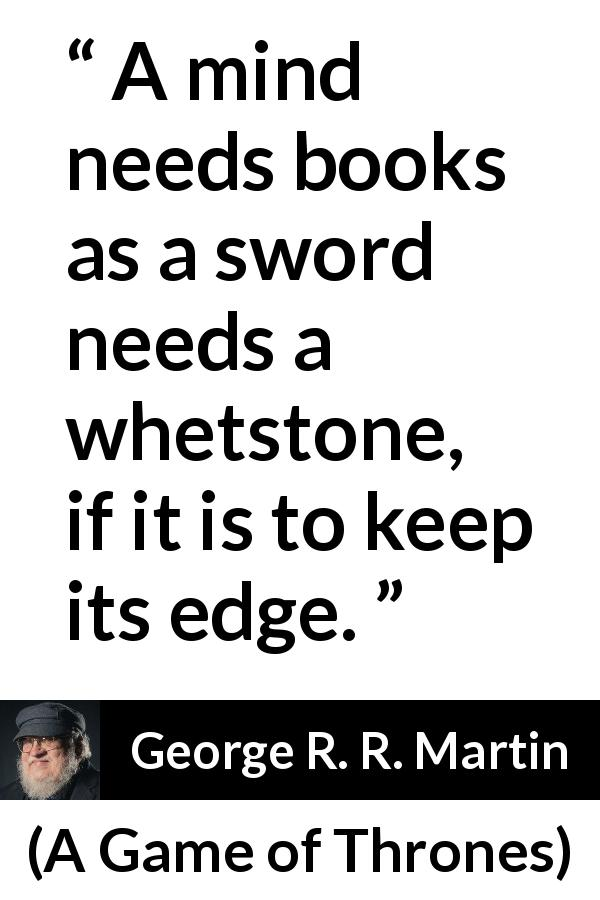 George R. R. Martin quote about mind from A Game of Thrones (1996) - A mind needs books as a sword needs a whetstone, if it is to keep its edge.