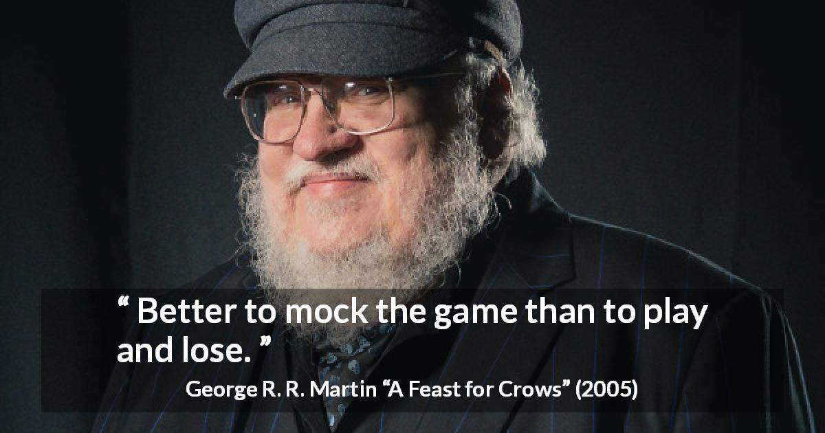 "George R. R. Martin about mocking (""A Feast for Crows"", 2005) - Better to mock the game than to play and lose."