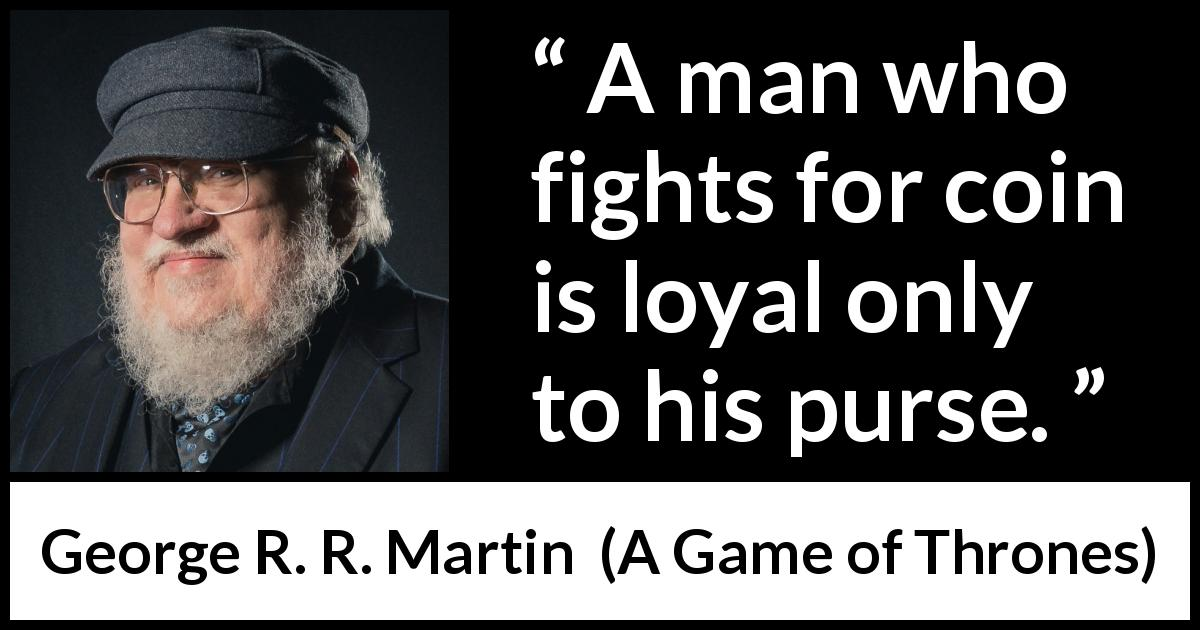 George R. R. Martin - A Game of Thrones - A man who fights for coin is loyal only to his purse.